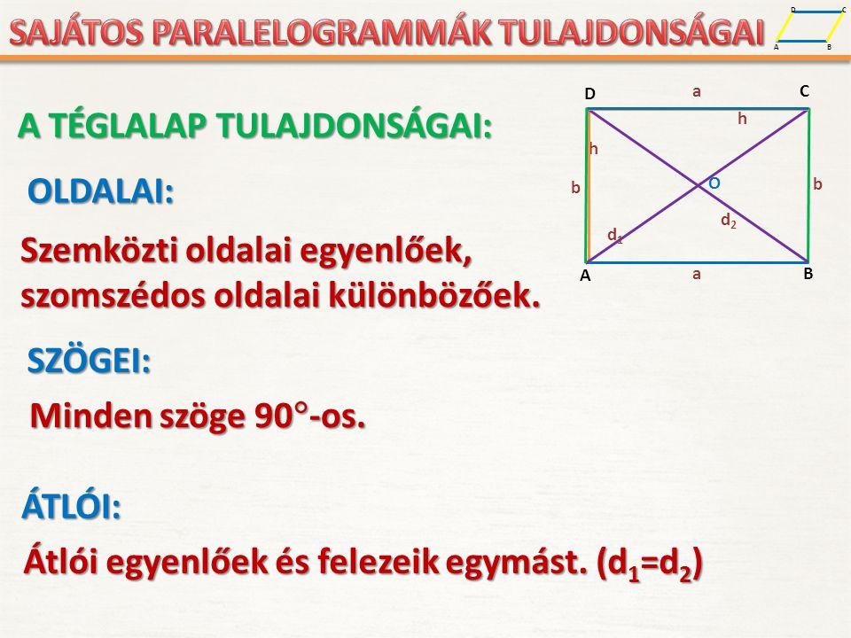 A D B C A D B C a b b a h O d1d1 d2d2 h A TÉGLALAP TULAJDONSÁGAI: OLDALAI: Szemközti oldalai egyenlőek, szomszédos oldalai különbözőek.