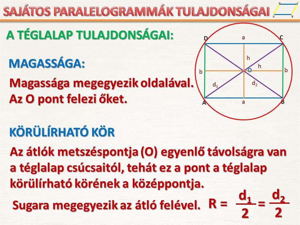 A D B CMAGASSÁGA: Magassága megegyezik oldalával. Az O pont felezi őket. A D B C a b b a h O d1d1 d2d2 h A TÉGLALAP TULAJDONSÁGAI: KÖRÜLÍRHATÓ KÖR Az