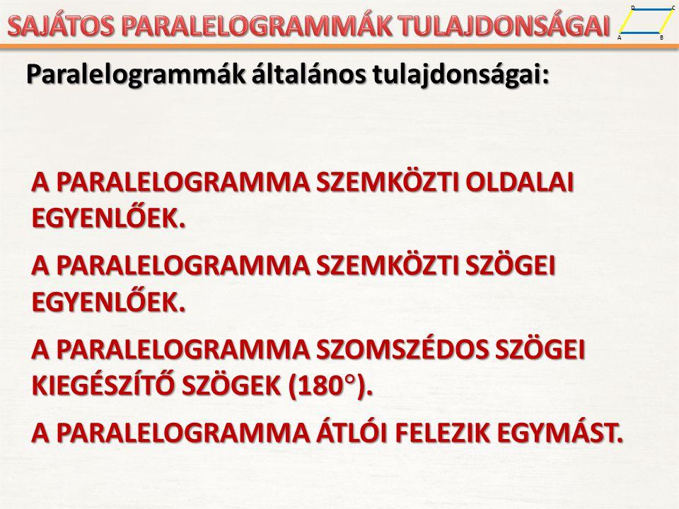 A D B C Paralelogrammák általános tulajdonságai: A PARALELOGRAMMA SZEMKÖZTI OLDALAI EGYENLŐEK. A PARALELOGRAMMA SZEMKÖZTI SZÖGEI EGYENLŐEK. A PARALELO