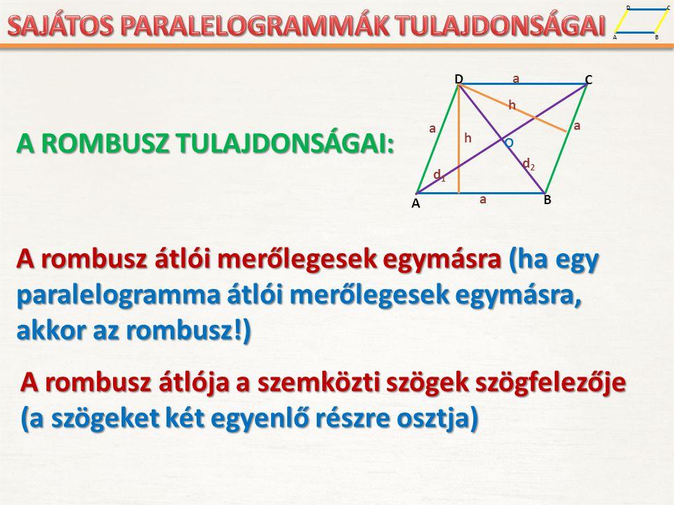 A D B C A D B C a a a a h O d1d1 d2d2 h A ROMBUSZ TULAJDONSÁGAI: A rombusz átlói merőlegesek egymásra (ha egy paralelogramma átlói merőlegesek egymásra, akkor az rombusz!) A rombusz átlója a szemközti szögek szögfelezője (a szögeket két egyenlő részre osztja)