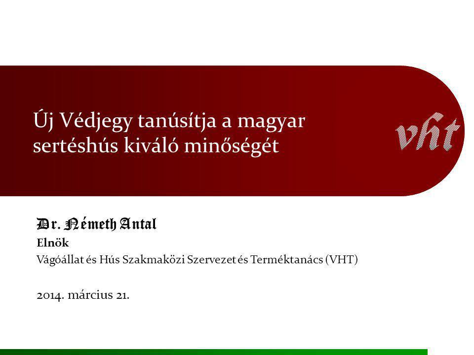 Új Védjegy tanúsítja a magyar sertéshús kiváló minőségét Dr. Németh Antal Elnök Vágóállat és Hús Szakmaközi Szervezet és Terméktanács (VHT) 2014. márc