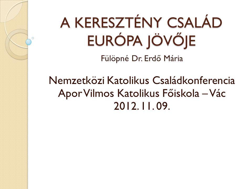 A KERESZTÉNY CSALÁD EURÓPA JÖVŐJE Fülöpné Dr. Erdő Mária Nemzetközi Katolikus Családkonferencia Apor Vilmos Katolikus Főiskola – Vác 2012. 11. 09.
