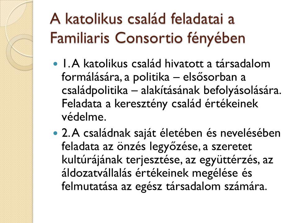 A katolikus család feladatai a Familiaris Consortio fényében  1. A katolikus család hivatott a társadalom formálására, a politika – elsősorban a csal