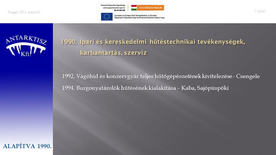 . oldal 7 Szeged, 2011. május 10. ALAPÍTVA 1990. 1992. Vágóhíd és konzervgyár teljes hűtőgépészetének kivitelezése - Csengele 1994. Burgonyatárolók hű