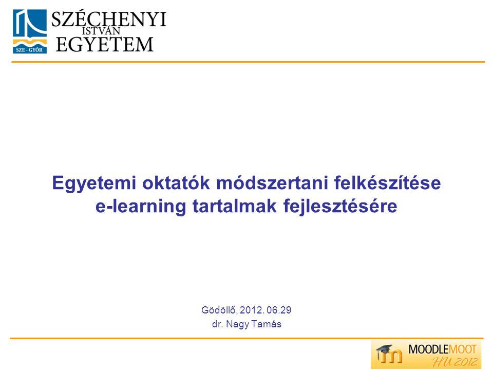 Egyetemi oktatók módszertani felkészítése e-learning tartalmak fejlesztésére Gödöllő, 2012. 06.29 dr. Nagy Tamás