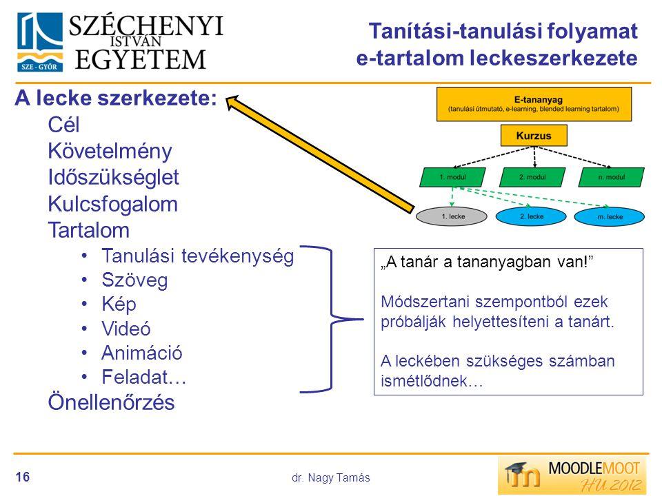 dr. Nagy Tamás 16 Tanítási-tanulási folyamat e-tartalom leckeszerkezete A lecke szerkezete: Cél Követelmény Időszükséglet Kulcsfogalom Tartalom •Tanul