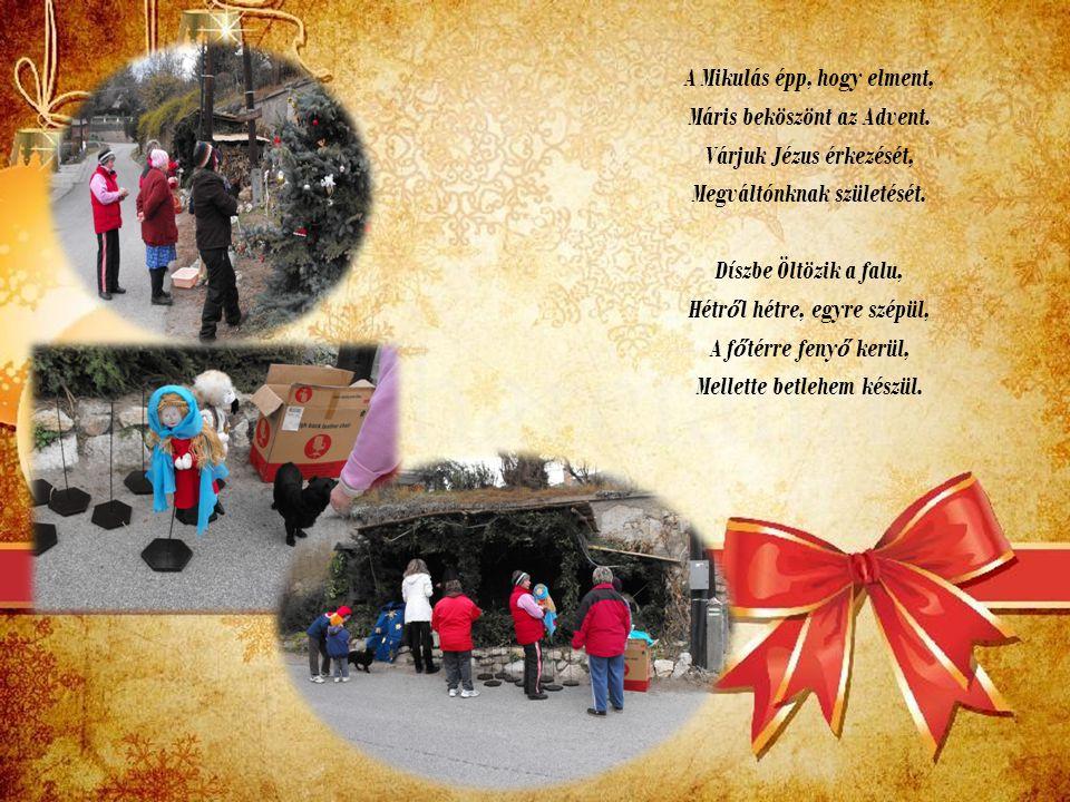 A Mikulás épp, hogy elment, Máris beköszönt az Advent. Várjuk Jézus érkezését, Megváltónknak születését. Díszbe Öltözik a falu, Hétr ő l hétre, egyre