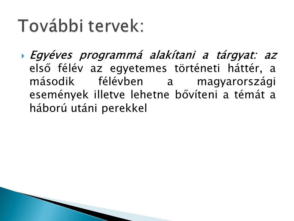  Egyéves programmá alakítani a tárgyat: az első félév az egyetemes történeti háttér, a második félévben a magyarországi események illetve lehetne bővíteni a témát a háború utáni perekkel