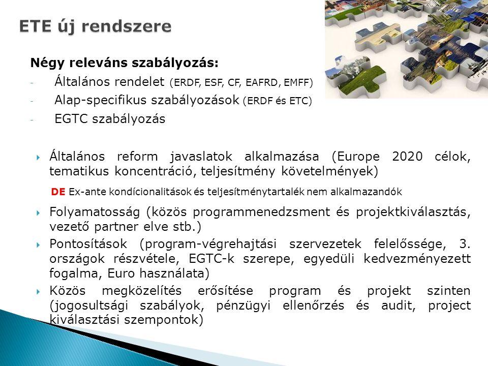 ETE új rendszere Négy releváns szabályozás: - Általános rendelet (ERDF, ESF, CF, EAFRD, EMFF) - Alap-specifikus szabályozások (ERDF és ETC) - EGTC szabályozás  Általános reform javaslatok alkalmazása (Europe 2020 célok, tematikus koncentráció, teljesítmény követelmények) DE Ex-ante kondícionalitások és teljesítménytartalék nem alkalmazandók  Folyamatosság (közös programmenedzsment és projektkiválasztás, vezető partner elve stb.)  Pontosítások (program-végrehajtási szervezetek felelőssége, 3.