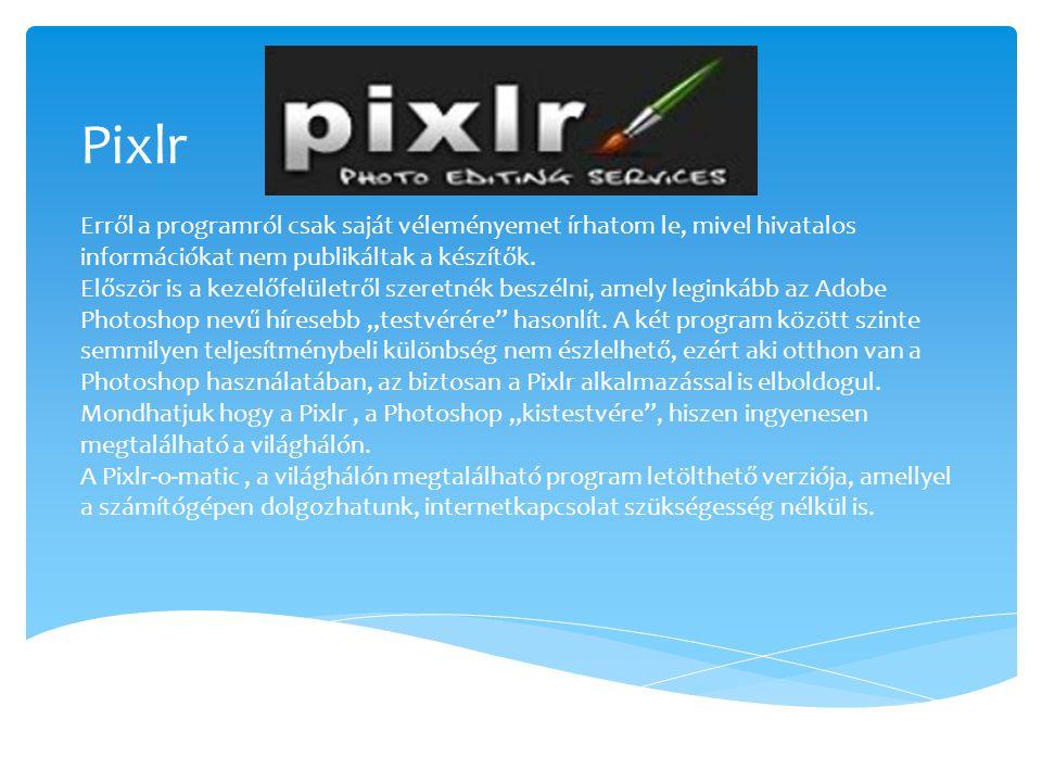 Pixlr Erről a programról csak saját véleményemet írhatom le, mivel hivatalos információkat nem publikáltak a készítők. Először is a kezelőfelületről s