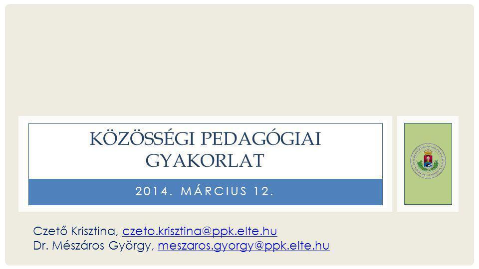 2014. MÁRCIUS 12. KÖZÖSSÉGI PEDAGÓGIAI GYAKORLAT Czető Krisztina, czeto.krisztina@ppk.elte.huczeto.krisztina@ppk.elte.hu Dr. Mészáros György, meszaros