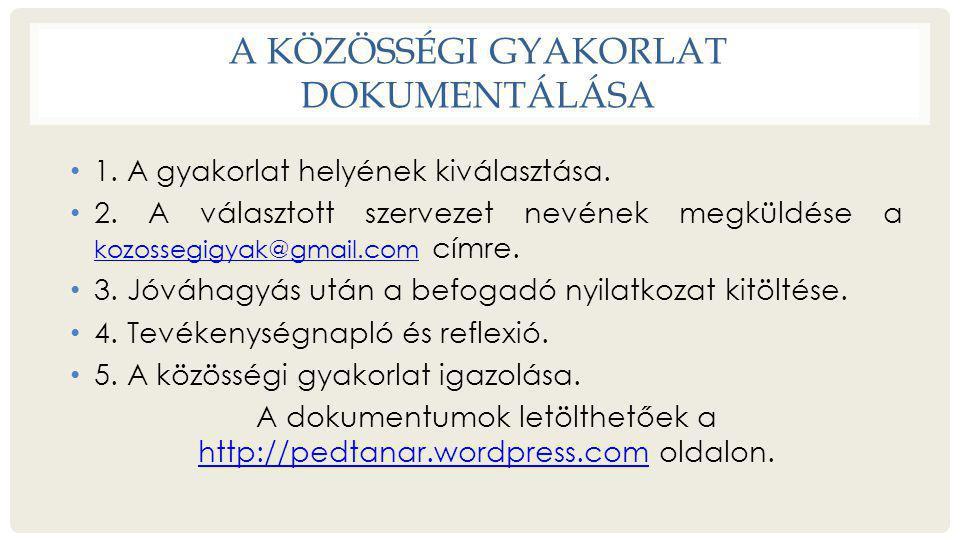 A KÖZÖSSÉGI GYAKORLAT DOKUMENTÁLÁSA • 1. A gyakorlat helyének kiválasztása. • 2. A választott szervezet nevének megküldése a kozossegigyak@gmail.com c