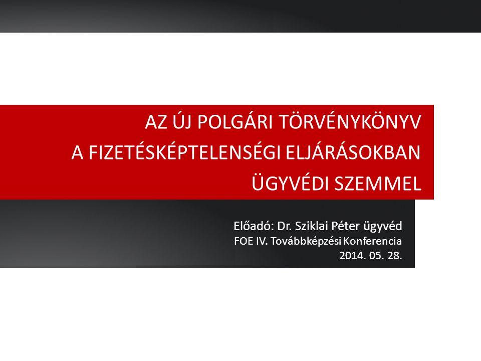 AZ ÚJ POLGÁRI TÖRVÉNYKÖNYV A FIZETÉSKÉPTELENSÉGI ELJÁRÁSOKBAN ÜGYVÉDI SZEMMEL Előadó: Dr. Sziklai Péter ügyvéd FOE IV. Továbbképzési Konferencia 2014.
