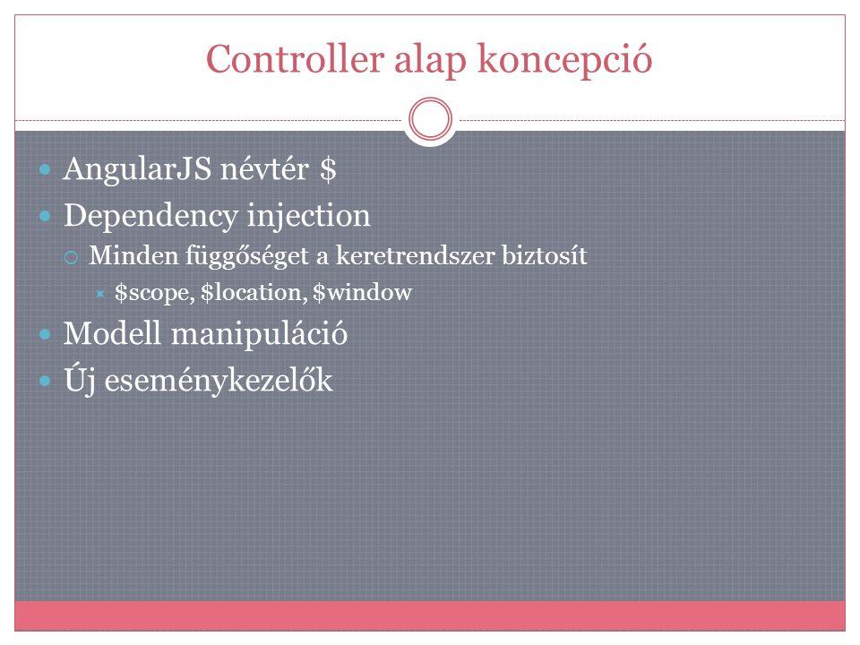 Controller alap koncepció  AngularJS névtér $  Dependency injection  Minden függőséget a keretrendszer biztosít  $scope, $location, $window  Mode