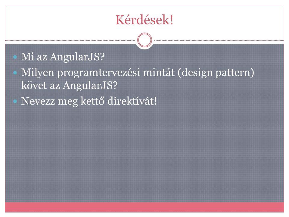 Kérdések!  Mi az AngularJS?  Milyen programtervezési mintát (design pattern) követ az AngularJS?  Nevezz meg kettő direktívát!