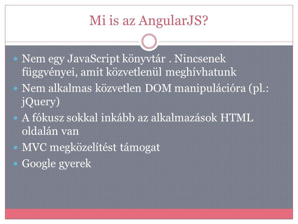 Mi is az AngularJS?  Nem egy JavaScript könyvtár. Nincsenek függvényei, amit közvetlenül meghívhatunk  Nem alkalmas közvetlen DOM manipulációra (pl.