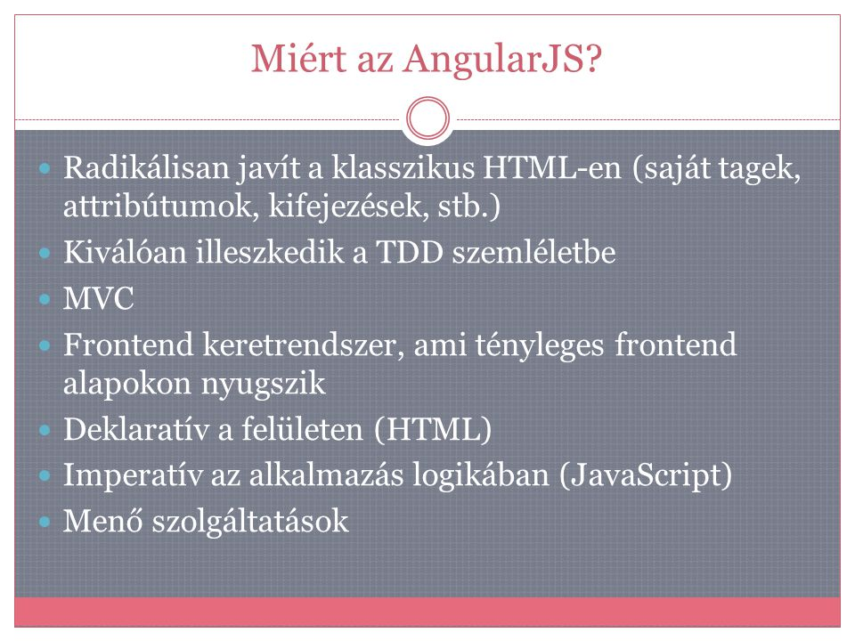 Miért az AngularJS?  Radikálisan javít a klasszikus HTML-en (saját tagek, attribútumok, kifejezések, stb.)  Kiválóan illeszkedik a TDD szemléletbe 