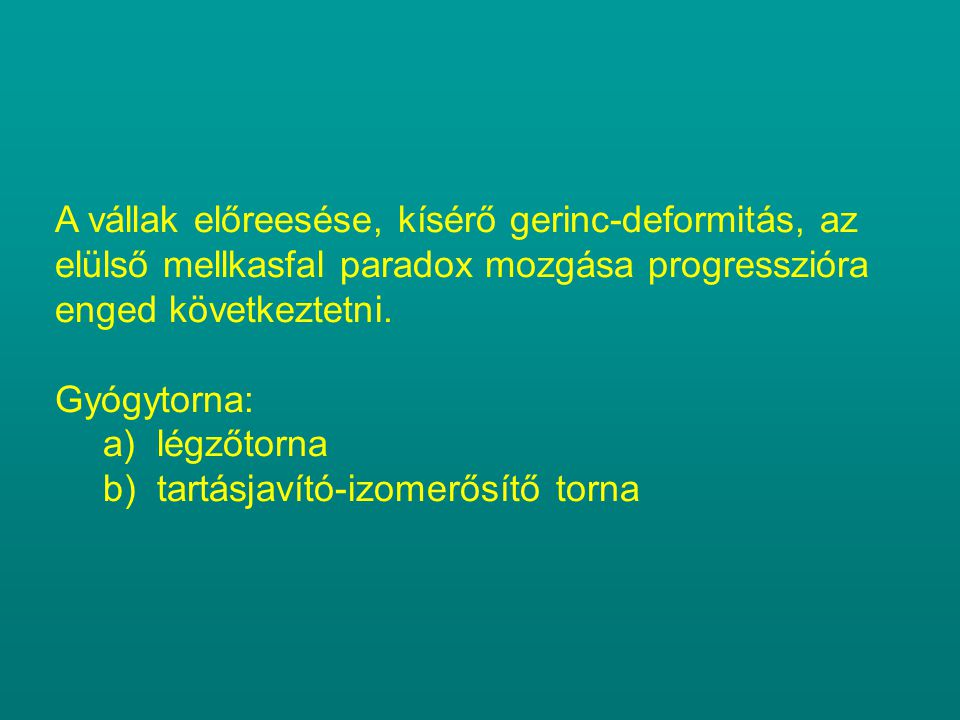 A vállak előreesése, kísérő gerinc-deformitás, az elülső mellkasfal paradox mozgása progresszióra enged következtetni. Gyógytorna: a)légzőtorna b)tart