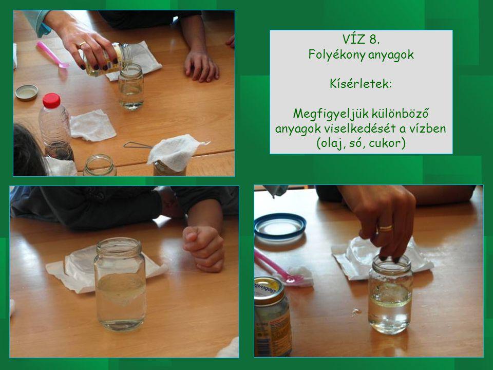 VÍZ 8. Folyékony anyagok Kísérletek: Megfigyeljük különböző anyagok viselkedését a vízben (olaj, só, cukor)