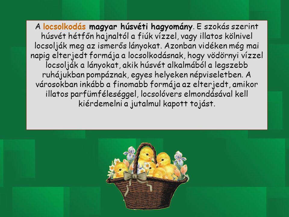 A locsolkodás magyar húsvéti hagyomány. E szokás szerint húsvét hétfőn hajnaltól a fiúk vízzel, vagy illatos kölnivel locsolják meg az ismerős lányoka