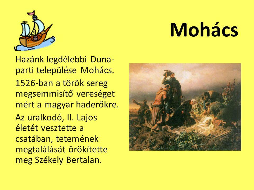 Mohács Hazánk legdélebbi Duna- parti települése Mohács. 1526-ban a török sereg megsemmisítő vereséget mért a magyar haderőkre. Az uralkodó, II. Lajos