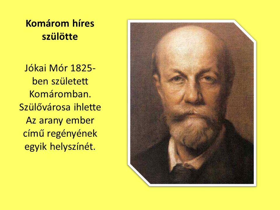 Komárom híres szülötte Jókai Mór 1825- ben született Komáromban. Szülővárosa ihlette Az arany ember című regényének egyik helyszínét.