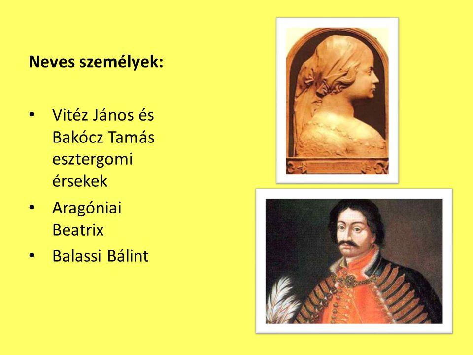 Neves személyek: • Vitéz János és Bakócz Tamás esztergomi érsekek • Aragóniai Beatrix • Balassi Bálint
