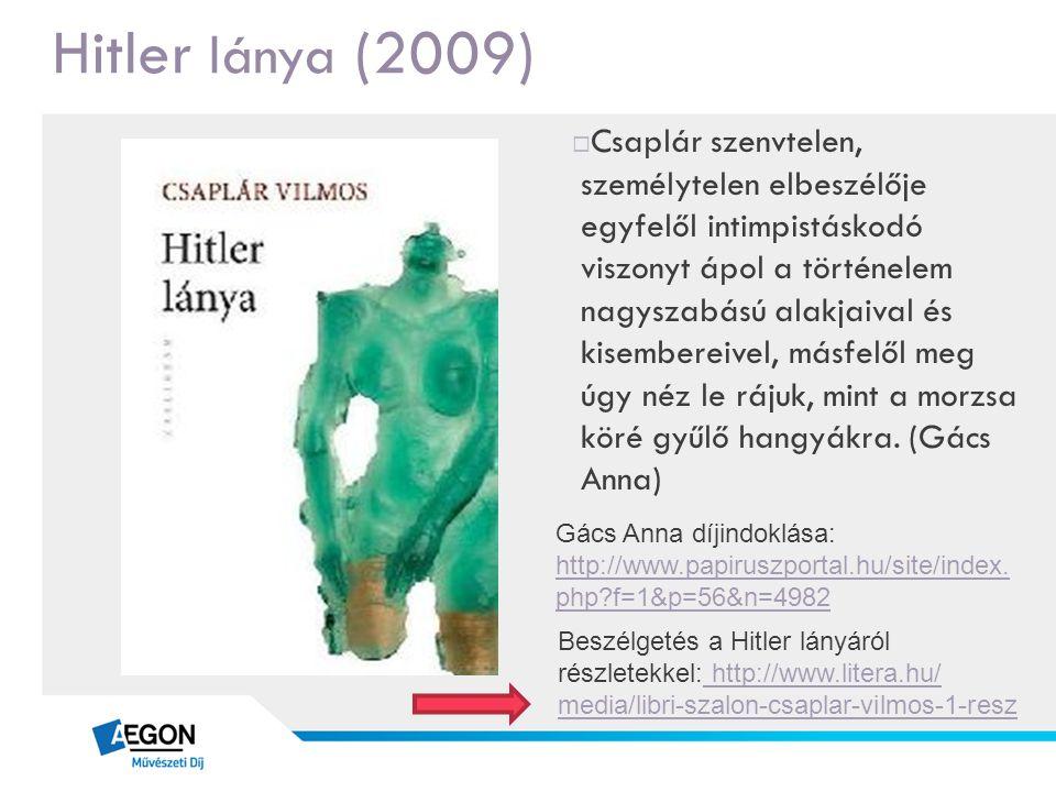 Hitler lánya (2009)  Csaplár szenvtelen, személytelen elbeszélője egyfelől intimpistáskodó viszonyt ápol a történelem nagyszabású alakjaival és kisem