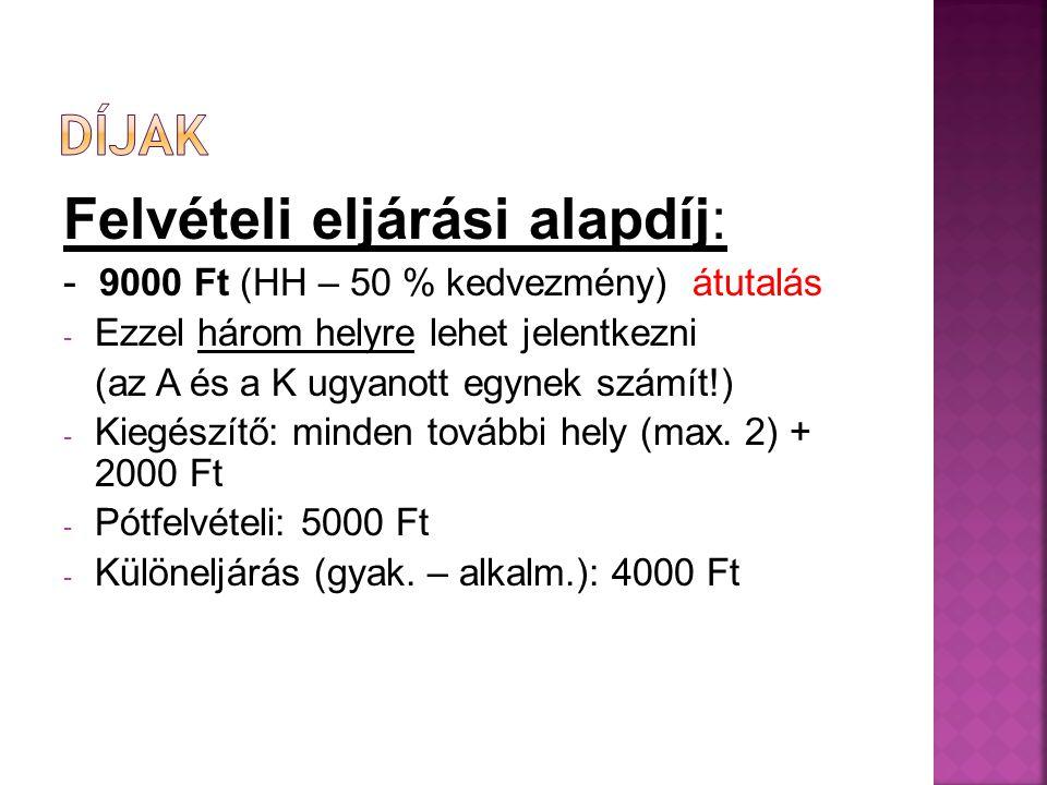 Felvételi eljárási alapdíj: - 9000 Ft (HH – 50 % kedvezmény) átutalás - Ezzel három helyre lehet jelentkezni (az A és a K ugyanott egynek számít!) - Kiegészítő: minden további hely (max.