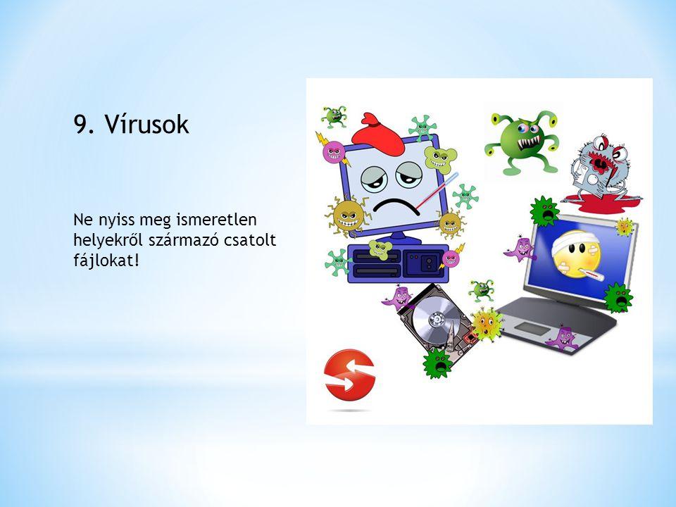 9. Vírusok Ne nyiss meg ismeretlen helyekről származó csatolt fájlokat!