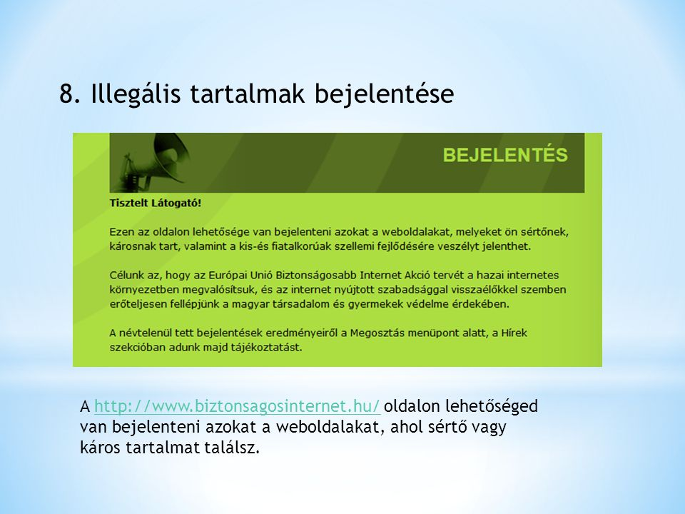 8. Illegális tartalmak bejelentése A http://www.biztonsagosinternet.hu/ oldalon lehetőséged van bejelenteni azokat a weboldalakat, ahol sértő vagy kár