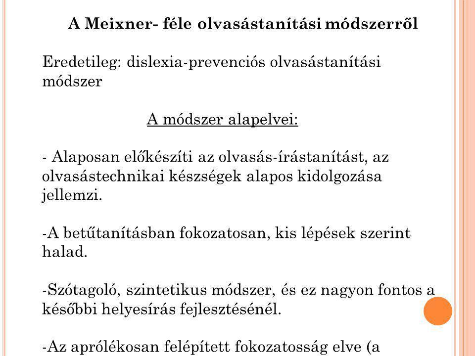 A Meixner- féle olvasástanítási módszerről Eredetileg: dislexia-prevenciós olvasástanítási módszer A módszer alapelvei: - Alaposan előkészíti az olvas