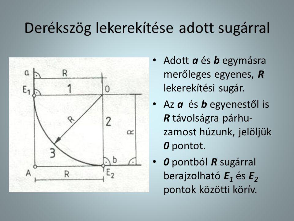 Derékszög lekerekítése adott sugárral • Adott a és b egymásra merőleges egyenes, R lekerekítési sugár. • Az a és b egyenestől is R távolságra párhu- z