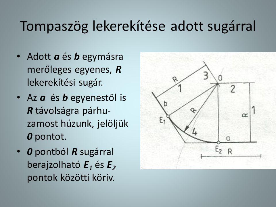 Tompaszög lekerekítése adott sugárral • Adott a és b egymásra merőleges egyenes, R lekerekítési sugár. • Az a és b egyenestől is R távolságra párhu- z