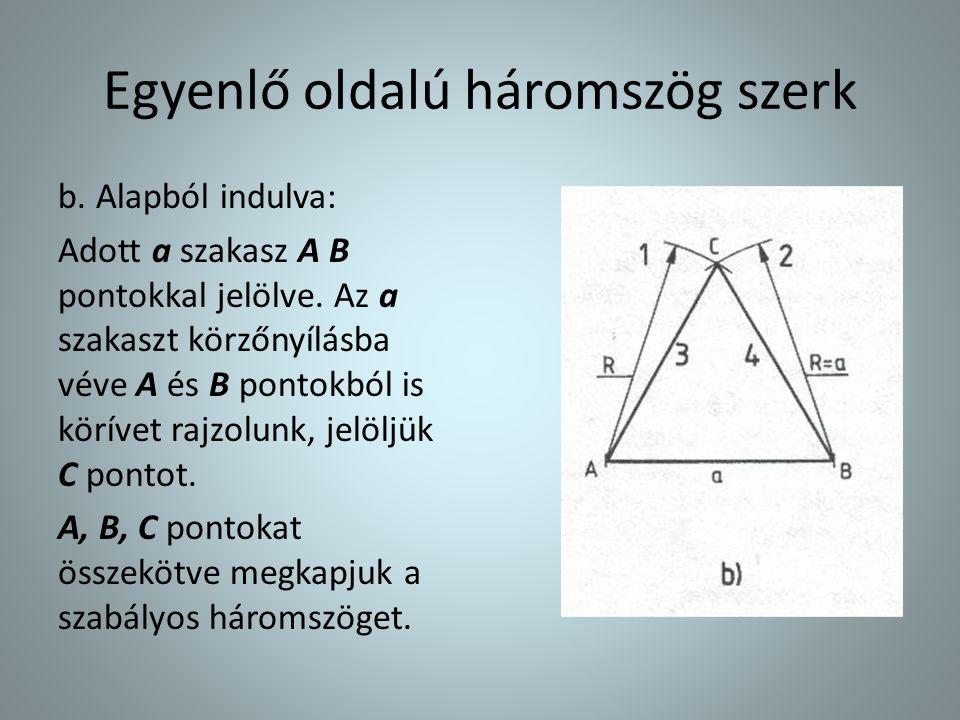 Egyenlő oldalú háromszög szerk b. Alapból indulva: Adott a szakasz A B pontokkal jelölve. Az a szakaszt körzőnyílásba véve A és B pontokból is körívet