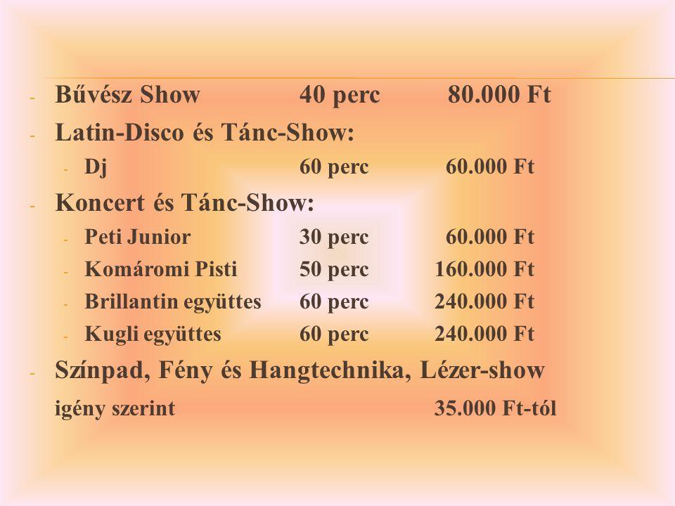 - Bűvész Show40 perc 80.000 Ft - Latin-Disco és Tánc-Show: - Dj 60 perc 60.000 Ft - Koncert és Tánc-Show: - Peti Junior30 perc 60.000 Ft - Komáromi Pisti50 perc160.000 Ft - Brillantin együttes60 perc240.000 Ft - Kugli együttes60 perc240.000 Ft - Színpad, Fény és Hangtechnika, Lézer-show igény szerint35.000 Ft-tól