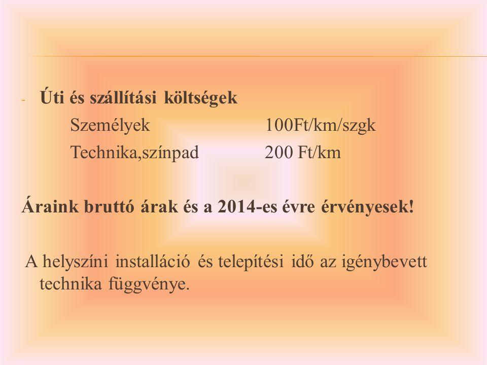- Úti és szállítási költségek Személyek100Ft/km/szgk Technika,színpad200 Ft/km Áraink bruttó árak és a 2014-es évre érvényesek.