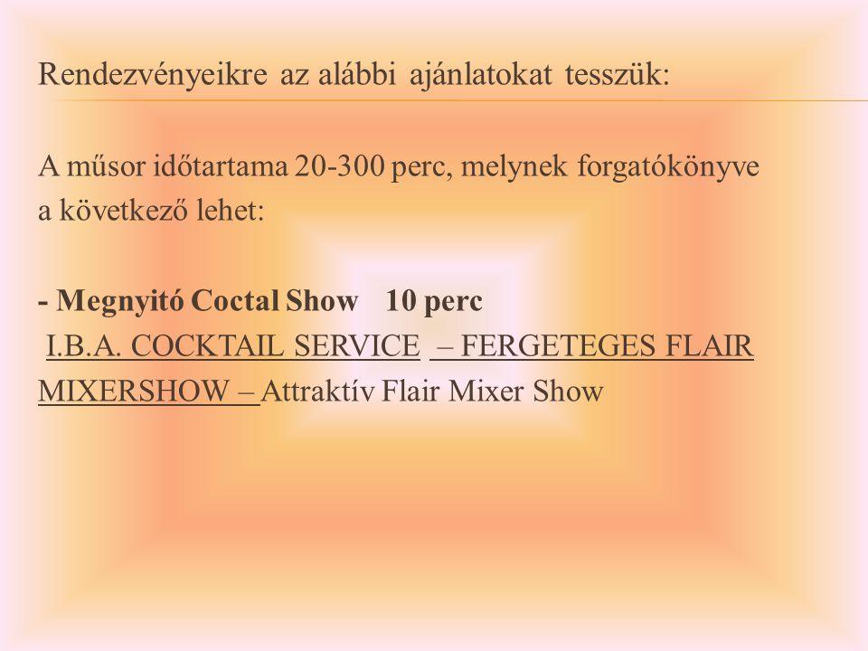 Rendezvényeikre az alábbi ajánlatokat tesszük: A műsor időtartama 20-300 perc, melynek forgatókönyve a következő lehet: - Megnyitó Coctal Show10 perc I.B.A.