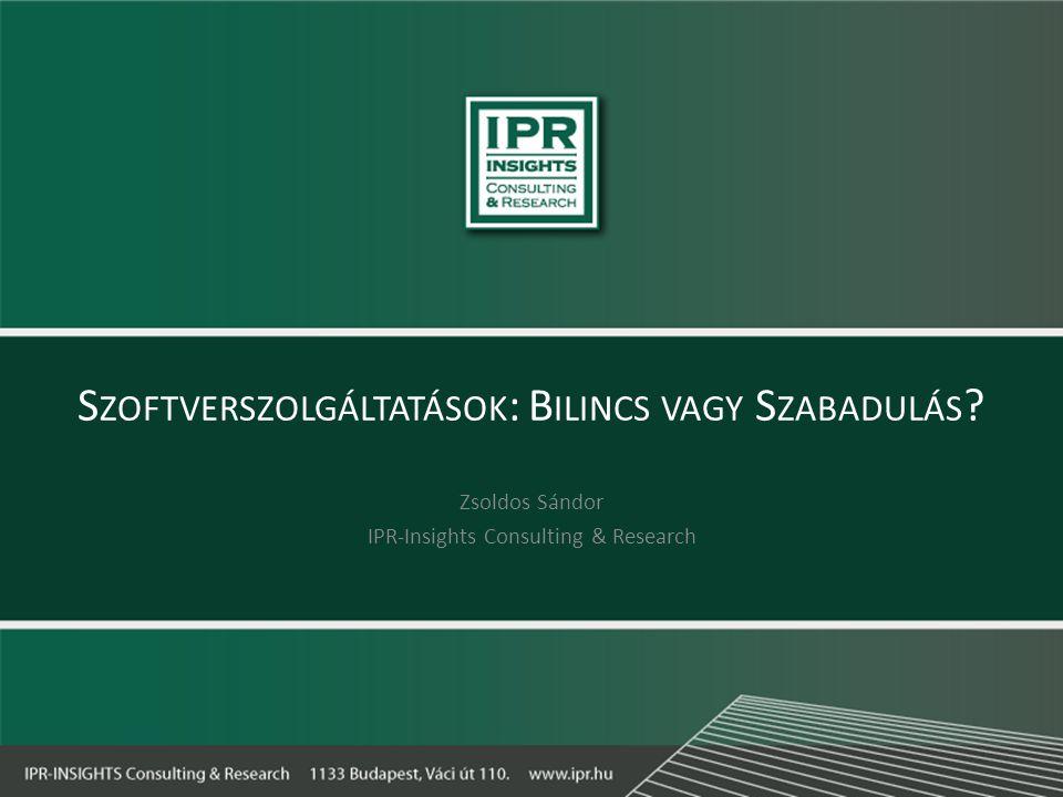 S ZOFTVERSZOLGÁLTATÁSOK : B ILINCS VAGY S ZABADULÁS ? Zsoldos Sándor IPR-Insights Consulting & Research