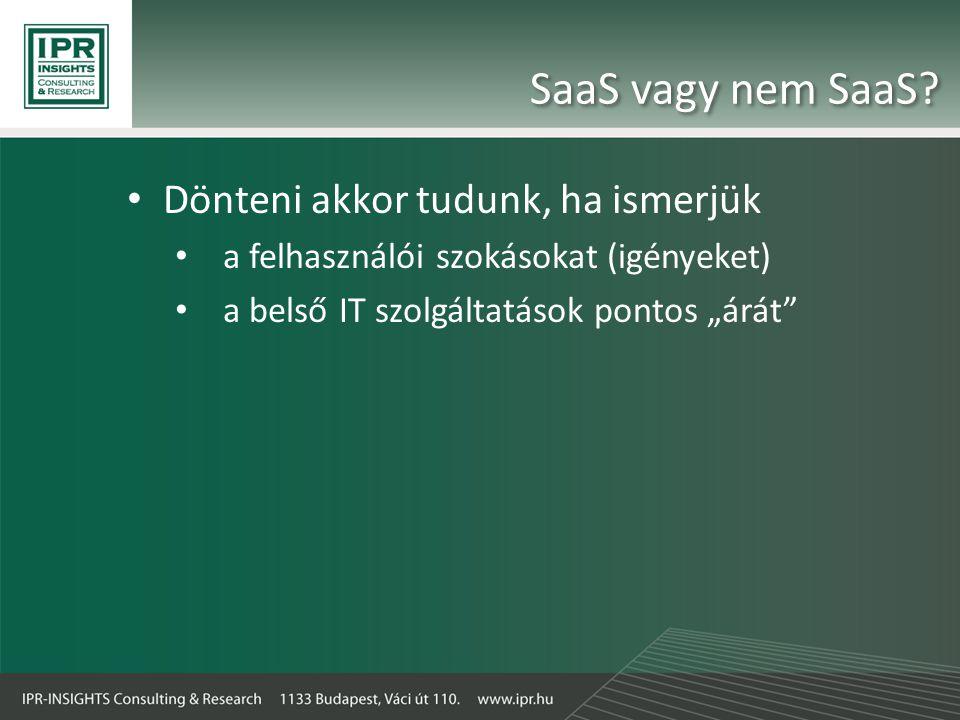 """SaaS vagy nem SaaS? • Dönteni akkor tudunk, ha ismerjük • a felhasználói szokásokat (igényeket) • a belső IT szolgáltatások pontos """"árát"""""""