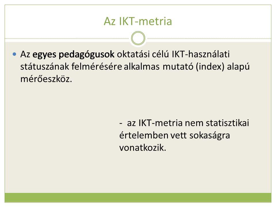 Az IKT-metria  Az egyes pedagógusok oktatási célú IKT-használati státuszának felmérésére alkalmas mutató (index) alapú mérőeszköz. egyes pedagógusok