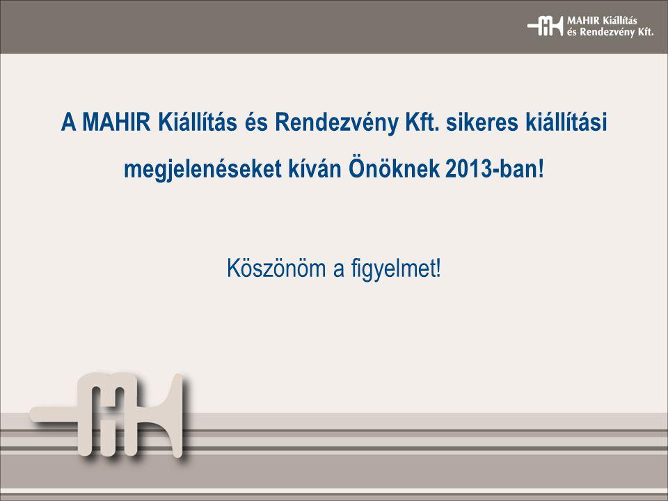 A MAHIR Kiállítás és Rendezvény Kft. sikeres kiállítási megjelenéseket kíván Önöknek 2013-ban! Köszönöm a figyelmet!