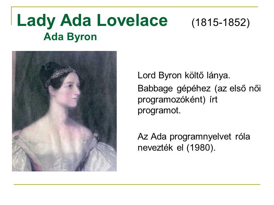 Lady Ada Lovelace (1815-1852) Ada Byron Lord Byron költő lánya. Babbage gépéhez (az első női programozóként) írt programot. Az Ada programnyelvet róla