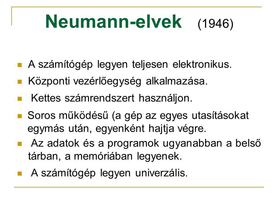 Neumann-elvek (1946)  A számítógép legyen teljesen elektronikus.  Központi vezérlőegység alkalmazása.  Kettes számrendszert használjon.  Soros műk