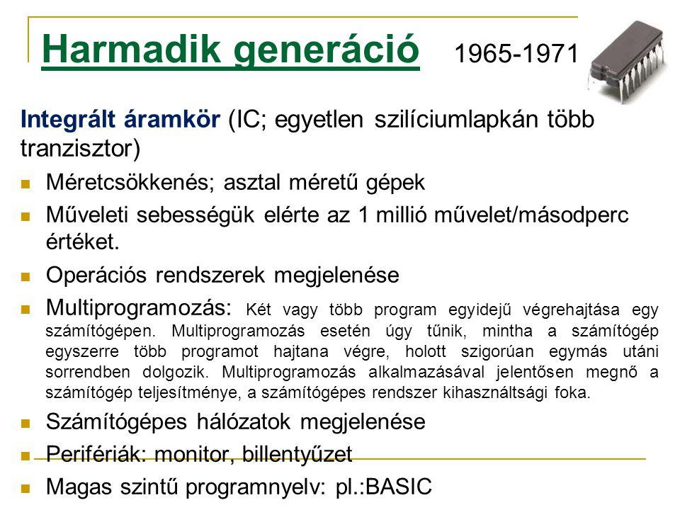 Harmadik generáció 1965-1971 Integrált áramkör (IC; egyetlen szilíciumlapkán több tranzisztor)  Méretcsökkenés; asztal méretű gépek  Műveleti sebess