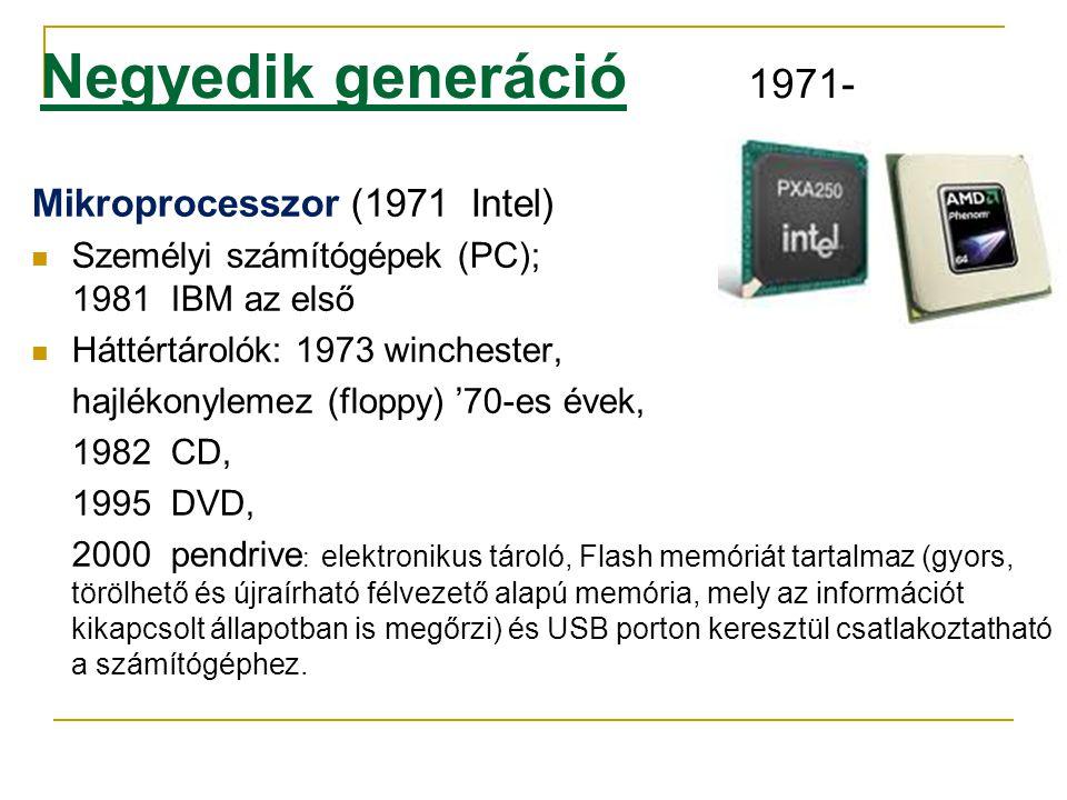 Negyedik generáció 1971- Mikroprocesszor (1971 Intel)  Személyi számítógépek (PC); 1981 IBM az első  Háttértárolók: 1973 winchester, hajlékonylemez