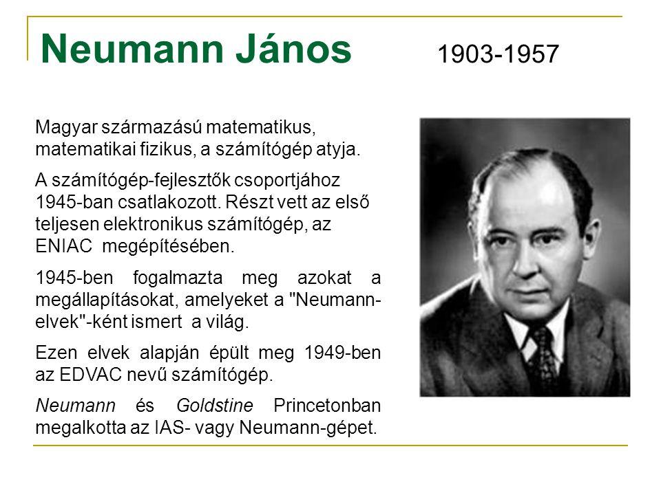 Neumann János 1903-1957 Magyar származású matematikus, matematikai fizikus, a számítógép atyja. A számítógép-fejlesztők csoportjához 1945-ban csatlako