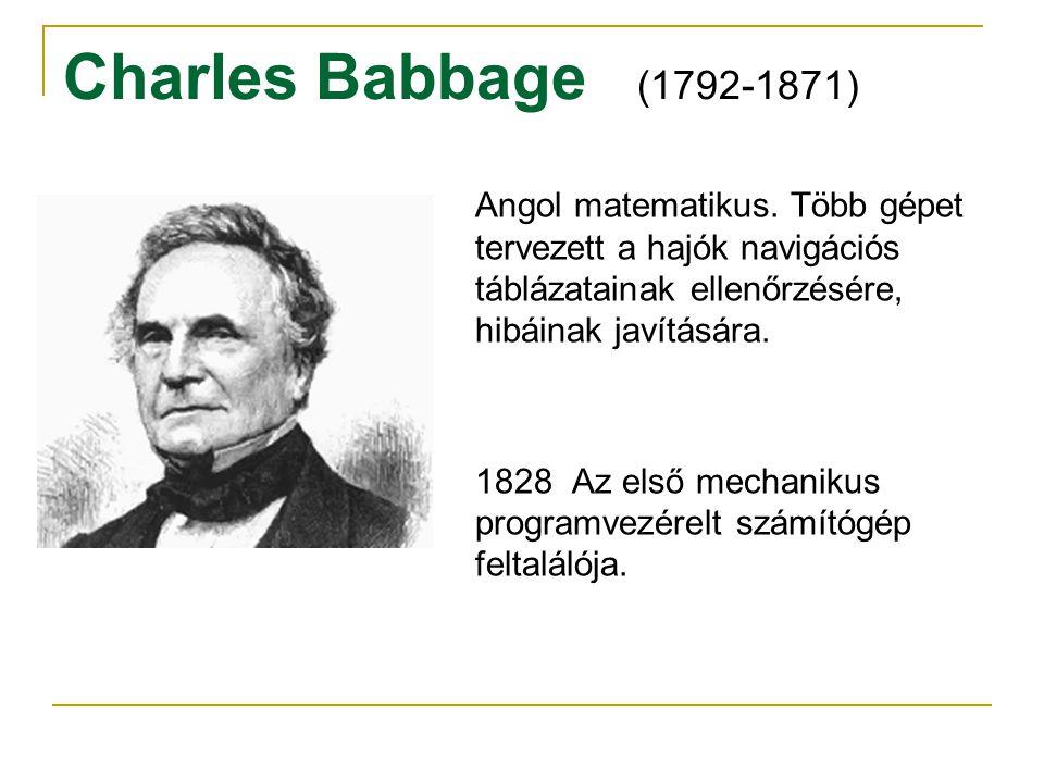 Charles Babbage (1792-1871) Angol matematikus. Több gépet tervezett a hajók navigációs táblázatainak ellenőrzésére, hibáinak javítására. 1828 Az első