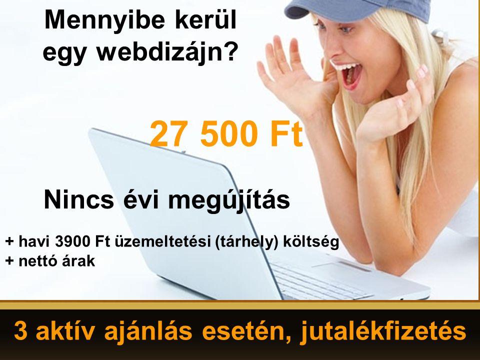 3 aktív ajánlás esetén, jutalékfizetés Mennyibe kerül egy webdizájn? 27 500 Ft Nincs évi megújítás + havi 3900 Ft üzemeltetési (tárhely) költség + net