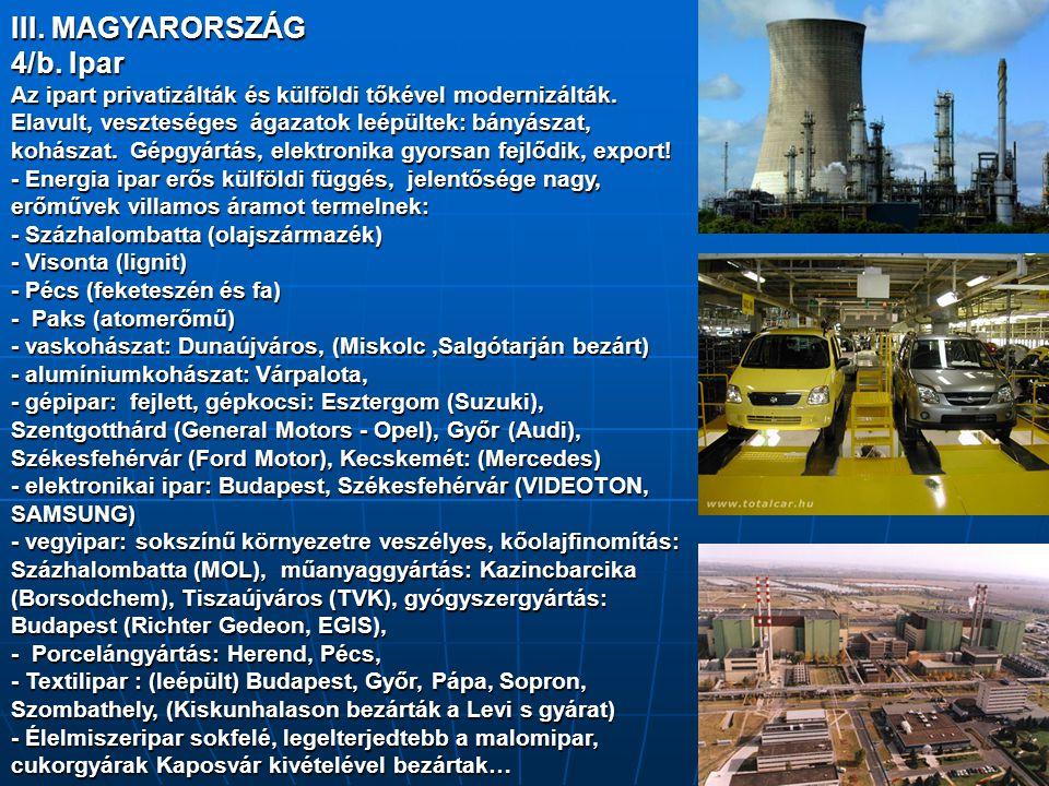 III. MAGYARORSZÁG 4/b. Ipar Az ipart privatizálták és külföldi tőkével modernizálták. Elavult, veszteséges ágazatok leépültek: bányászat, kohászat. Gé